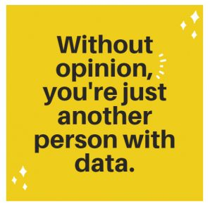 Without opinion, you're just another person with data.